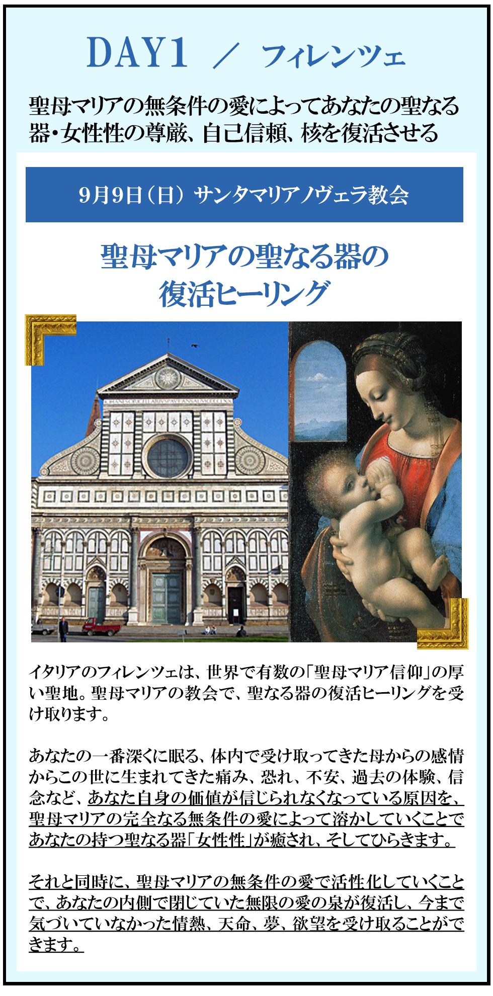 DAY1:聖母マリアの無条件の愛によってあなたの聖なる器・女性性の尊厳、自己信頼、核を復活させる 9月9日(日)at サンタマリアノヴェラ教会  フィレンツェ 聖母マリアの聖なる器の復活ヒーリング            イタリアのフィレンツェは、世界で有数の「聖母マリア信仰」の厚い聖地。 聖母マリアの教会で、聖なる器の復活ヒーリングを受け取ります。  あなたの一番深くに眠る、体内で受け取ってきた母からの感情からこの世に生まれてきた痛み、恐れ、不安、過去の体験、信念など、あなた自身の価値が信じられなくなっている原因を、聖母マリアの完全なる無条件の愛によって溶かしていくことであなたの持つ聖なる器「女性性」が癒され、そしてひらきます。  それと同時に、聖母マリアの無条件の愛で活性化していくことで、あなたの内側で閉じていた無限の愛の泉が復活し、今まで気づいていなかった情熱、天命、夢、欲望を受け取ることができます。