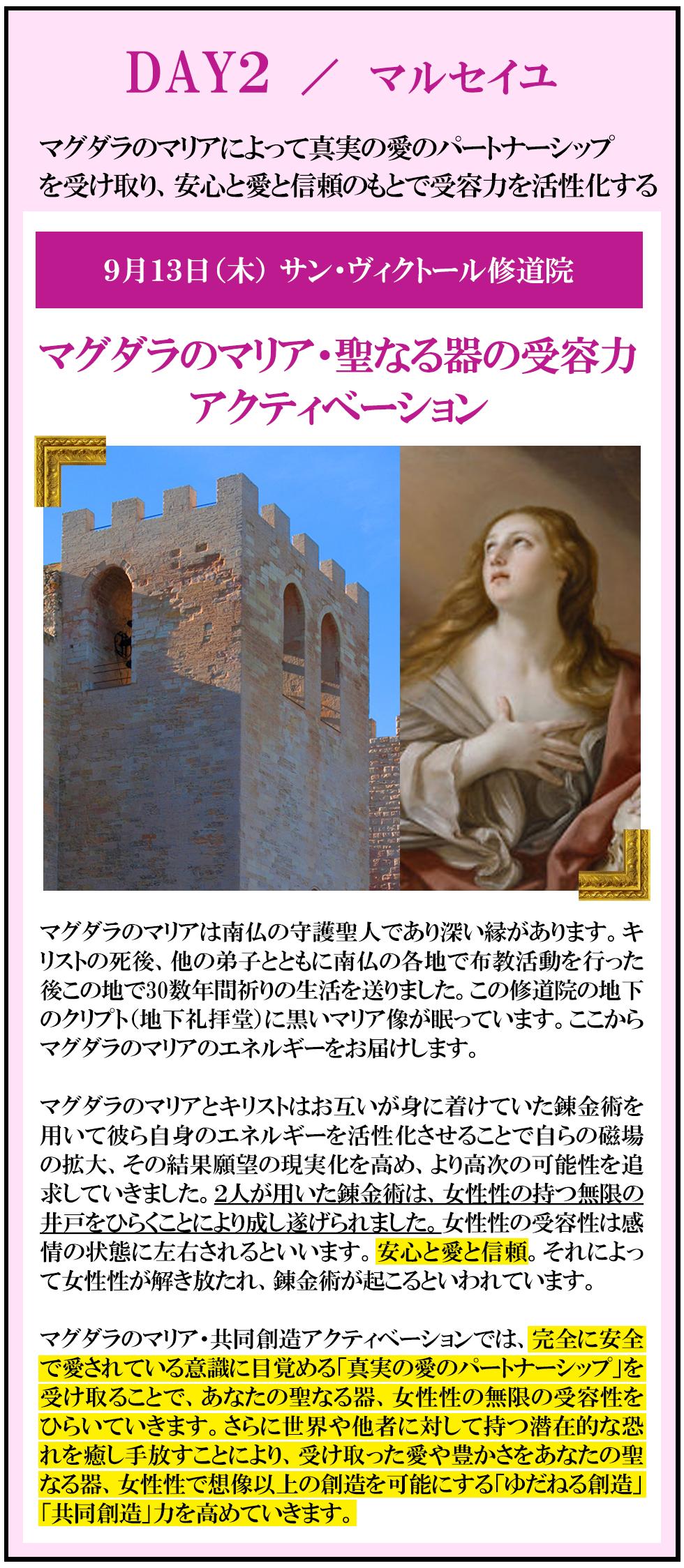 DAY2:マグダラのマリアによって真実の愛のパートナーシップを受け取り、安心と愛と信頼のもとで受容力を活性化する 9月13日(木)atサン・ヴィクトール修道院 マルセイユ マグダラのマリア・聖なる器の受容力アクティベーション         マグダラのマリアは南仏の守護聖人であり深い縁があります。キリストの死後、他の弟子とともに南仏の各地で布教活動を行った後この地で30数年間祈りの生活を送りました。この修道院の地下のクリプト(地下礼拝堂)に黒いマリア像が眠っています。ここからマグダラのマリアのエネルギーをお届けします。  マグダラのマリアとキリストはお互いが身に着けていた錬金術を用いて彼ら自身のエネルギーを活性化させることで自らの磁場の拡大、その結果願望の現実化を高め、より高次の可能性を追求していきました。2人が用いた錬金術は、女性性の持つ無限の井戸をひらくことにより成し遂げられました。女性性の受容性は感情の状態に左右されるといいます。安心と愛と信頼。それによって女性性が解き放たれ、錬金術が起こるといわれています。  マグダラのマリア・共同創造アクティベーションでは、完全に安全で愛されている意識に目覚める「真実の愛のパートナーシップ」を受け取ることで、あなたの聖なる器、女性性の無限の受容性をひらいていきます。さらに世界や他者に対して持つ潜在的な恐れを癒し手放すことにより、受け取った愛や豊かさをあなたの聖なる器、女性性で想像以上の創造を可能にする「ゆだねる創造」「共同創造」力を高めていきます。
